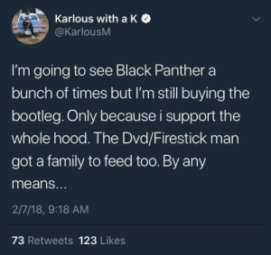 Bootleg, Family, and Black: Karlous with a K  @KarlousM  I'm going to see Black Panther a  bunch of times but I'm still buying the  bootleg. Only because i support the  whole hood. The Dvd/Firestick man  got a family to feed too. By any  means.  2/7/18, 9:18 AM  73 Retweets 123 Likes Bootlegs Forevah