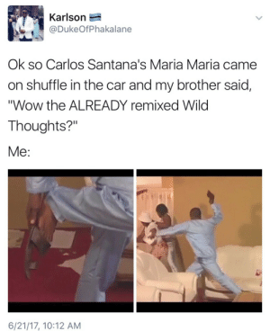 "Brotherly: Karlson  @DukeOfPhakalane  Ok so Carlos Santana's Maria Maria came  on shuffle in the car and my brother said,  ""Wow the ALREADY remixed Wild  Thoughts?""  Me:  6/21/17, 10:12 AM"