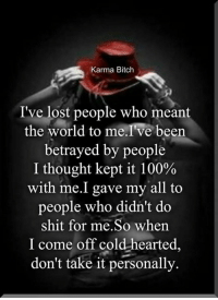Memes, Karma, and 🤖: Karma Bitch  I've lost people who meant  the world to me I've been  betrayed by people  I thought kept it 100%  with me.I gave my all to  people who didn't do  shit for me.So when  I come off cold hearted  don't take it personally. Page 🖤❤️