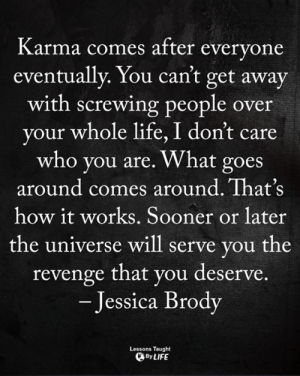 Life, Memes, and Revenge: Karma comes after evervone  eventually. You can't get away  with screwing people over  your whole life, I don't care  who you are. What goes  around comes around. That's  how it works. Sooner or later  the universe will serve you the  revenge that you deserve.  - Jessica Brody  Lessons Taught  By LIFE <3