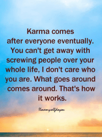 Life, Memes, and Karma: Karma comes  after everyone eventually.  You can't get away with  screwing people over your  whole life, I don't care who  you are. What goes around  comes around. That's how  it works.