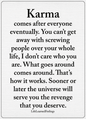 Life, Memes, and Revenge: Karma  eventually. You can't get  people over your whole  comes aftter evervone  away with screwing  life, I don't care who you  are. What goes around  comes around. That's  how it works. Sooner or  later the universe will  serve you the revenge  that you deserve.  LifeLearnedFeelings <3