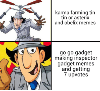 karma farming tin  tin or asterix  and obelix memes  go go gadget  making inspector  gadget memes  and getting  7 upvotes