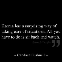 Karma Quotes: Karma has a surprising way of  taking care of situations. All you  have to do is sit back and watch.  5  Quotes & Thoughts  ~ Candace Bushnell
