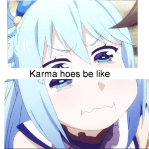 Anime, Be Like, and Hoes: Karma hoes be like (if you don't get it a lot of people split they're stories in half for more karma)