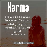 Memes, Karma, and Sandra Bullock: Karma  I'm a true believer  in karma. You get  what you give,  whether it's bad or  good  Sandra Bullock  Hope In Recovery Now I'm a true believer in karma. You get what you give, whether it's bad or good.  Do you agree?
