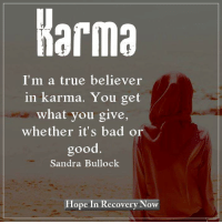 Karma...: Karma  I'm a true believer  in karma. You get  what you give,  whether it's bad or  good  Sandra Bullock  Hope In Recovery Now Karma...