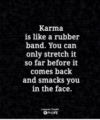 <3: Karma  is like a rubber  band. You can  only stretch it  so far before it  comes back  and smacks vou  in the face.  Lessons Taught  By LIFE <3