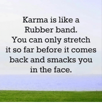 Mesmerizing Quotes: Karma is like a  Rubber band  You can only stretch  it so far before it comes  back and smacks you  in the face Mesmerizing Quotes