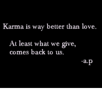 Karma: Karma is way better than love  At least what we give,  comes back to us.  a.p