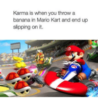 Mario Kart: Karma is when you throw a  banana in Mario Kart and end up  slipping on it.