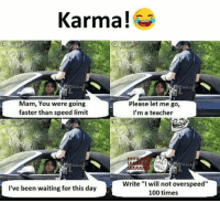 "Mamming: Karma!  Mam, You were going  faster than speed limit  Please let me go,  I'm a teacher  FPF  Write ""Iwill not overspeed""  100 times  I've been waiting for this day"