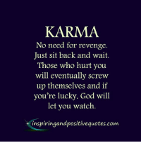 Inspiring and Positive Quotes <3: KARMA  No need for revenge.  Just sit back and wait  Those who hurt you  will eventually screw  up themselves and if  you're lucky, God will  let you watch.  inspiringandpositivequotes.com. Inspiring and Positive Quotes <3