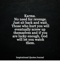<3: Karma.  No need for revenge.  Just sit back and wait.  Those who hurt you will  eventually screw up  themselves and if you  are lucky enough, God  will let you watch  them.  Inspirational Quotes Journal <3