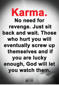 <3: Karma.  No need for  revenge. Just sit  back and wait. Those  who hurt you will  eventually screw up  themselves and if  you are lucky  enough, God will let  you watch them.  Lessons Taught  By LIFE <3
