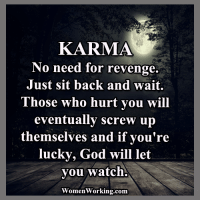 Womenworking Com: KARMA  No need for revenge.  Just sit back and wait.  Those who hurt you will  eventually screw up  themselves and if you're  lucky, God will let  you watch.  WomenWorking.com