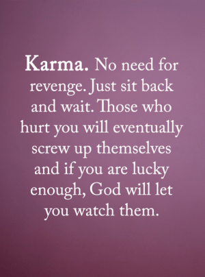 God, Memes, and Revenge: Karma. No need for  revenge. Just sit back  and wait. Those who  hurt you will eventually  screw up themselves  and if you are lucky  enough, God will let  you watch them. <3
