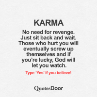 Quotes Door <3: KARMA  No need for revenge.  Just sit back and wait.  Those who hurt you will  eventually screw up  themselves and if  you're lucky, God will  let you watch.  Type 'Yes' if you believe!  Quotes Door Quotes Door <3