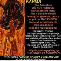 """old english: KARMA  Our Ancestors  DID NOT FORGIVE.  Our Ancestors knew  that if you are wicked  enough to generate, create  or put out BAD ENERGY  from evil or wicked acts  then you should  reap the repercussions!  DEFINITION: FORGIVE  Old English forgiefnes, forgifennys  """"pardon,forgiveness,indulgence,"""" from  past participle of forgifan (see forgive)  -ness. From forgiven-ness.  Middle English (early 14c.).  The sense of to GIVE UP desire or  POWER TO PUNISH  Why do you keep giving up  THE POWER TO PUNISH????  WHAT GOES AROUND, CANNOT COME AROUND  IF YOU KEEP FORGIVINGIII"""