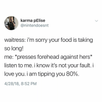 Food, Love, and Memes: karma pElise  @nintendoesnt  waitress: i'm sorry your food is taking  so long!  me: *presses forehead against hers*  listen to me.i know it's not your fault. i  love you. i am tipping you 80%  4/28/18, 8:52 PM Why the hell arent u following @kalesaladquotes yet