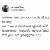 "Food, Love, and Memes: karma pElise  @nintendoesnt  waitress: i'm sorry your food is taking  so long!  me: ""presses forehead against hers*  listen to me. i know it's not your fault. i  love you. i am tipping you 80%. Amazing"