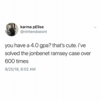 And don't get me started on OJ.: karma pElise  @nintendoesnt  you have a 4.0 gpa? that's cute. i've  solved the jonbenet ramsey case over  600 times  9/25/18, 6:02 AM And don't get me started on OJ.