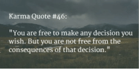 """KaRmA CyCLe Like   Share   Tag: Karma Quote #46:  """"You are free to make any decision you  wish. But you are not free from the  consequences of that decision."""" KaRmA CyCLe Like   Share   Tag"""