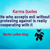 🔥✊💯👏👽 karma quotes acceptance of evil without protest ain't nair-nada never been a problem of mine mlk 👽👏💯✊🔥: Karma Quotes  He who accepts evil without  protesting against is really  cooperating with it  Martin Luther King 🔥✊💯👏👽 karma quotes acceptance of evil without protest ain't nair-nada never been a problem of mine mlk 👽👏💯✊🔥