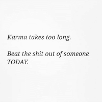 Karma takes too long.  Beat the shit out of someone  TODAY Advice of the day courtesy of @1foxybitch