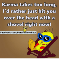 shoveller: Karma takes too long,  I'd rather just hit you  over the head with a  shovel right now!  Facebook.com/PutasmileonFace