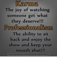 Karma vs. Professionalism: Karma  The joy of watching  someone get what  they deserve!!!  Professionalism  The ability to sit  back and enjoy the  show and keep your  mouth shut!!!  www.facebook.com/ShutUplmStill Talking Karma vs. Professionalism