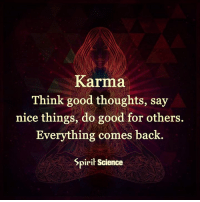 Karma: Karma  Think good thoughts, say  nice things, do good for others.  Everything comes back  Spirit Science