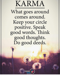 KARMA What goes around comes around. Keep your circle positive. Speak good words. Think good thoughts. Do good deeds. positiveenergyplus: KARMA  What goes around  comes around  Keep your circle  positive. Speak  good words. Think  good thoughts.  Do good deeds.  POSITIVE  ENERGY KARMA What goes around comes around. Keep your circle positive. Speak good words. Think good thoughts. Do good deeds. positiveenergyplus