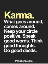 Memes, Good, and Karma: Karma.  What goes around,  comes around  Keep your circle  positive. Speak  good words. Think  good thoughts  Do good deeds.  <3