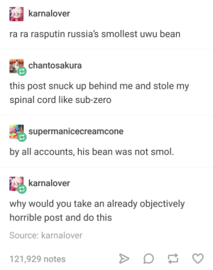 Sub-Zero, Zero, and Rasputin: karnalover  ra ra rasputin russia's smollest uwu bean  chantosakura  this post snuck up behind me and stole my  spinal cord like sub-zero  supermanicecreamcone  by all accounts, his bean was not smol.  karnalover  why would you take an already objectively  horrible post and do this  Source: karnalover  21,929 notes Rasputins bean