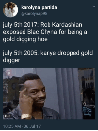 Blac Chyna, Blackpeopletwitter, and Gif: karolyna partida  @karolynap98  july 5th 2017: Rob Kardashian  exposed Blac Chyna for being a  gold digging hoe  july 5th 2005: kanye dropped gold  digger  penine  Man  Tri-Sa  GIF  10:25 AM 06 Jul 17 <p>Yeezy tried to teach you (via /r/BlackPeopleTwitter)</p>