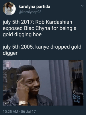 Blac Chyna, Gif, and Gold Digger: karolyna partida  @karolynap98  july 5th 2017: Rob Kardashian  exposed Blac Chyna for being a  gold digging hoe  july 5th 2005: kanye dropped gold  digger  penine  Man  Tri-Sa  GIF  10:25 AM 06 Jul 17 Yeezy tried to teach you