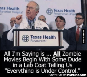 """It's trueomg-humor.tumblr.com: kas Health  byterian Hospital  O Texas Health  V Prestyterian Hospi  DA  Texas Health  Resources  All I'm Saying is ... All Zombie  Movies Begin With Some Dude  in a Lab Coat Telling Us  """"Evervthing is Under Control.""""  FUNNY STUFF ON MEMEPIX.COM  MEMEPIX.COM It's trueomg-humor.tumblr.com"""