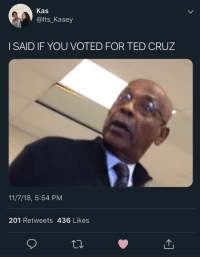 Ted Cruz: Kas  @lts_Kasey  I SAID IF YOU VOTED FOR TED CRUZ  11/7/18, 5:54 PM  201 Retweets 436 Likes