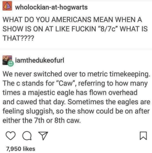 "what is that: KAS  wholockian-at-hogwarts  WHAT DO YOU AMERICANS MEAN WHEN A  SHOW IS ON AT LIKE FUCKIN ""8/7c"" WHAT IS  THAT????  iamthedukeofurl  We never switched over to metric timekeeping.  The c stands for ""Caw"", referring to how many  times a majestic eagle has flown overhead  and cawed that day. Sometimes the eagles are  feeling sluggish, so the show could be on after  either the 7th or 8th caw.  7,950 likes"