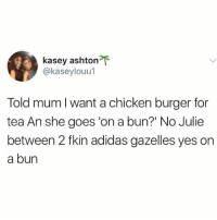 """Adidas, Instagram, and Memes: kasey ashton  @kaseylouu1  Told mum I want a chicken burger for  tea An she goes 'on a bun?"""" No Julie  between 2 fkin adidas gazelles yes on  a bun @awfulbanter is hands down the funniest account on Instagram 😂😂"""