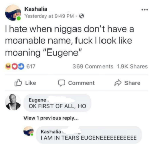 "Kashalia's resumes are going straight to the trash though by YungSlungandHung MORE MEMES: Kashalia  Yesterday at 9:49 PM  I hate when niggas don't have a  moanable name, fuck I look like  moaning ""Eugene""  369 Comments 1.9K Shares  617  Like  Share  Comment  Eugene  OK FIRST OF ALL, HO  View 1 previous reply...  Kashalia  I AM IN TEARS EUGENEEEEEEEEEEE Kashalia's resumes are going straight to the trash though by YungSlungandHung MORE MEMES"