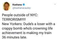 Blackpeopletwitter, Life, and Train: Kashana  akashanacauley  People outside of NYC:  New Yorkers: Dude's a loser with a  crappy bomb who's crowning life  achievement is making my train  36 minutes late. <p>So now terrorists can&rsquo;t be loses? (via /r/BlackPeopleTwitter)</p>