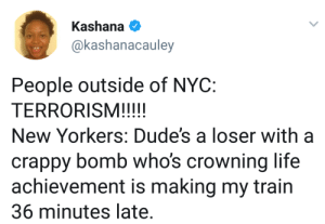So now terrorists cant be loses?: Kashana  akashanacauley  People outside of NYC:  New Yorkers: Dude's a loser with a  crappy bomb whos crowning life  achievement is making my train  36 minutes late. So now terrorists cant be loses?