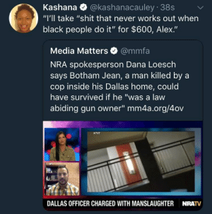 "Dank, Memes, and Shit: Kashana @kashanacauley 38s  ""I'll take ""shit that never works out when  black people do it"" for $600, Alex.""  Media Matters @mmfa  NRA spokesperson Dana Loesch  says Botham Jean, a man killed by a  cop inside his Dallas home, could  have survived if he ""was a law  abiding gun owner"" mm4a.org/4ov  KTVT  DALLAS OFFICER CHARGED WITH MANSLAUGHTER  NRATV Tell that to Philando Castille's widow. by StBernardOfLA MORE MEMES"