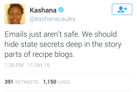 """Tumblr, Blog, and Http: Kashana  @kashanacauley  Emails just aren't safe. We should  hide state secrets deep in the story  parts of recipe blogs.  1:26 PM 11 Oct 16  391 RETWEETS 1,150 LIKES <p><a href=""""http://binoctis.tumblr.com/post/156022854972/you-laugh-but-this-was-the-plot-of-full-metal"""" class=""""tumblr_blog"""">binoctis</a>:</p> <blockquote><p>you laugh but this was the plot of full metal alchemist </p></blockquote>"""