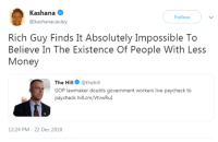 Money, Live, and Government: Kashana  @kashanacauley  Follow  Rich Guy Finds It Absolutely Impossible To  Believe In The Existence Of People With Less  Money  The Hill @thehill  GOP lawmaker doubts government workers live paycheck to  paycheck hill.cm/VtwRu  12:24 PM-22 Dec 2018 Some people need their paychecks. *blank stare*