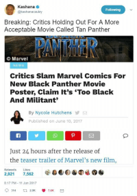<p>&ldquo;Black Hollywood leads: are they too black?&rdquo; - critics (via /r/BlackPeopleTwitter)</p>: Kashana  @kashanacauley  Following  Breaking: Critics Holding Out For A More  Acceptable Movie Called Tan Panther  Marvel  NEWS  Critics Slam Marvel Comics For  New Black Panther Movie  Poster, Claim It's 'Too Black  And Militant  By Nycole Hutchens  Published on June 10, 2017  Just 24 hours after the release of  the teaser trailer of Marvel's new film  Retweets Likes  8:17 PM - 11 Jun 2017  9314 a 2.9K 7.6K <p>&ldquo;Black Hollywood leads: are they too black?&rdquo; - critics (via /r/BlackPeopleTwitter)</p>