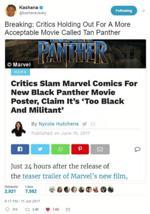 Black Hollywood leads: are they too black? - critics: Kashana  @kashanacauley  Following  Breaking: Critics Holding Out For A More  Acceptable Movie Called Tan Panther  Marvel  NEWS  Critics Slam Marvel Comics For  New Black Panther Movie  Poster, Claim It's 'Too Black  And Militant  By Nycole Hutchens  Published on June 10, 2017  Just 24 hours after the release of  the teaser trailer of Marvel's new film  Retweets Likes  8:17 PM - 11 Jun 2017  9314 a 2.9K 7.6K Black Hollywood leads: are they too black? - critics