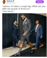 """America, Blackpeopletwitter, and Business: Kashana  @kashanacauley  Following  """"Lebron, it's been a rough day. What can you  offer the people of America?""""  """"Suit shorts."""" <p>Business casual (via /r/BlackPeopleTwitter)</p>"""